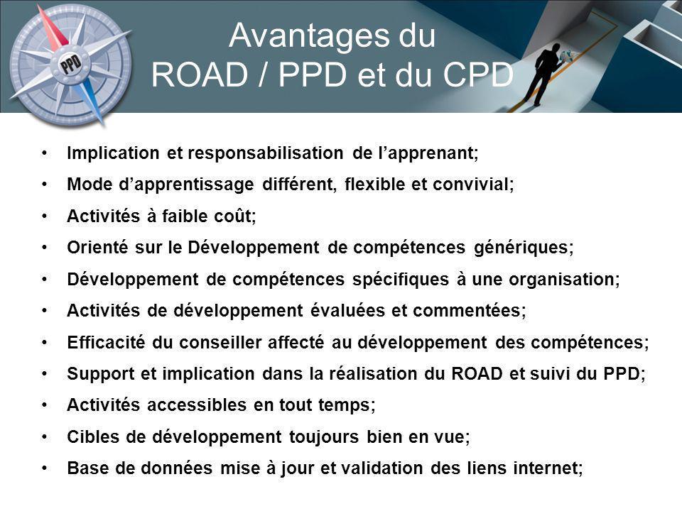 Avantages du ROAD / PPD et du CPD Implication et responsabilisation de lapprenant; Mode dapprentissage différent, flexible et convivial; Activités à faible coût; Orienté sur le Développement de compétences génériques; Développement de compétences spécifiques à une organisation; Activités de développement évaluées et commentées; Efficacité du conseiller affecté au développement des compétences; Support et implication dans la réalisation du ROAD et suivi du PPD; Activités accessibles en tout temps; Cibles de développement toujours bien en vue; Base de données mise à jour et validation des liens internet;