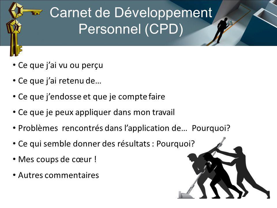 Carnet de Développement Personnel (CPD) Ce que jai vu ou perçu Ce que jai retenu de… Ce que jendosse et que je compte faire Ce que je peux appliquer dans mon travail Problèmes rencontrés dans lapplication de… Pourquoi.