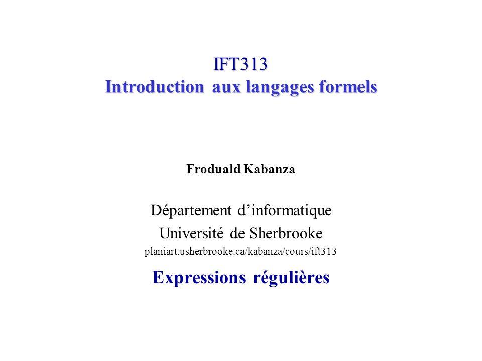 IFT313© Froduald Kabanza12 Exemples dopérations sur les langages Soit L = {A,B, …, Z, a,b,…,z} Soit D = {0,1,…,9} Alors +L * est lensemble des mots formé de lettres, y compris la chaîne vide ε (aussi noté ).