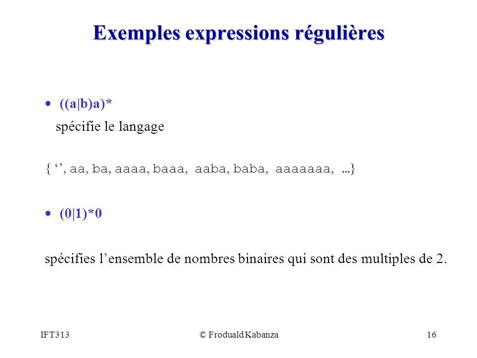 IFT313© Froduald Kabanza16 Exemples expressions régulières ((a|b)a)* spécifie le langage {, aa, ba, aaaa, baaa, aaba, baba, aaaaaaa, … } (0|1)*0 spécifies lensemble de nombres binaires qui sont des multiples de 2.