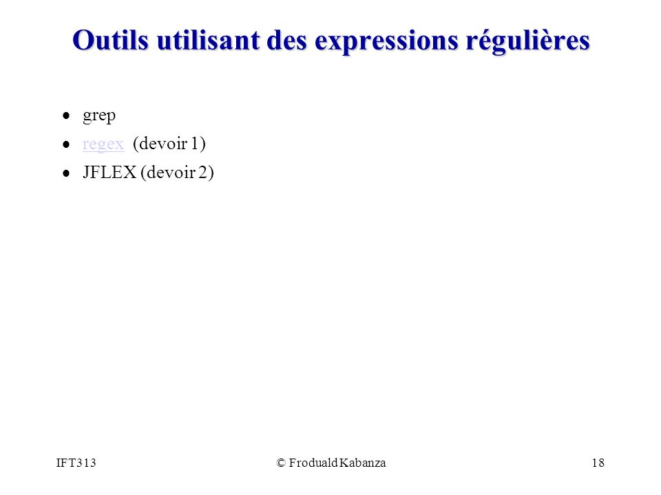 IFT313© Froduald Kabanza18 Outils utilisant des expressions régulières grep regex (devoir 1) regex JFLEX (devoir 2)