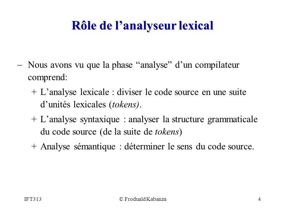 IFT313© Froduald Kabanza4 Rôle de lanalyseur lexical Nous avons vu que la phase analyse dun compilateur comprend: +Lanalyse lexicale : diviser le code source en une suite dunités lexicales (tokens).