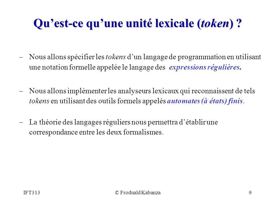 IFT313© Froduald Kabanza20 Résumé Nous utiliserons des expressions régulières pour décrire les tokens du langages que nous voulons analyser, compiler, traduire ou traiter autrement.