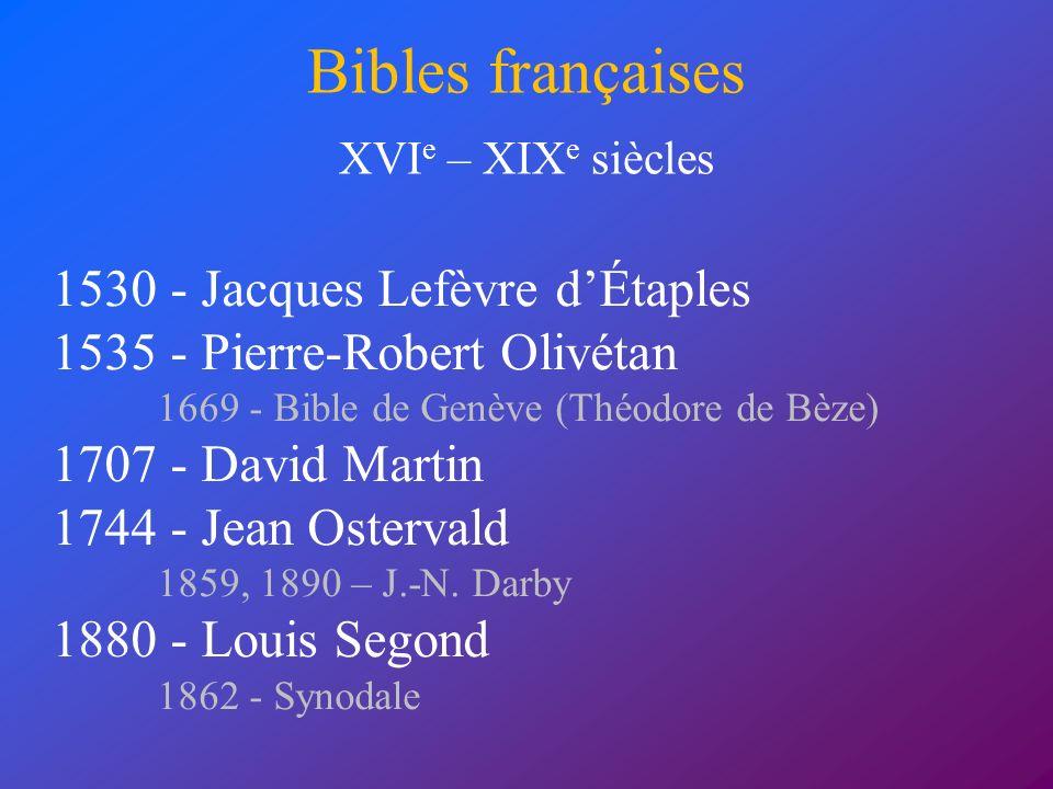 Bibles françaises 1530 - Jacques Lefèvre dÉtaples 1535 - Pierre-Robert Olivétan 1669 - Bible de Genève (Théodore de Bèze) 1707 - David Martin 1744 - J