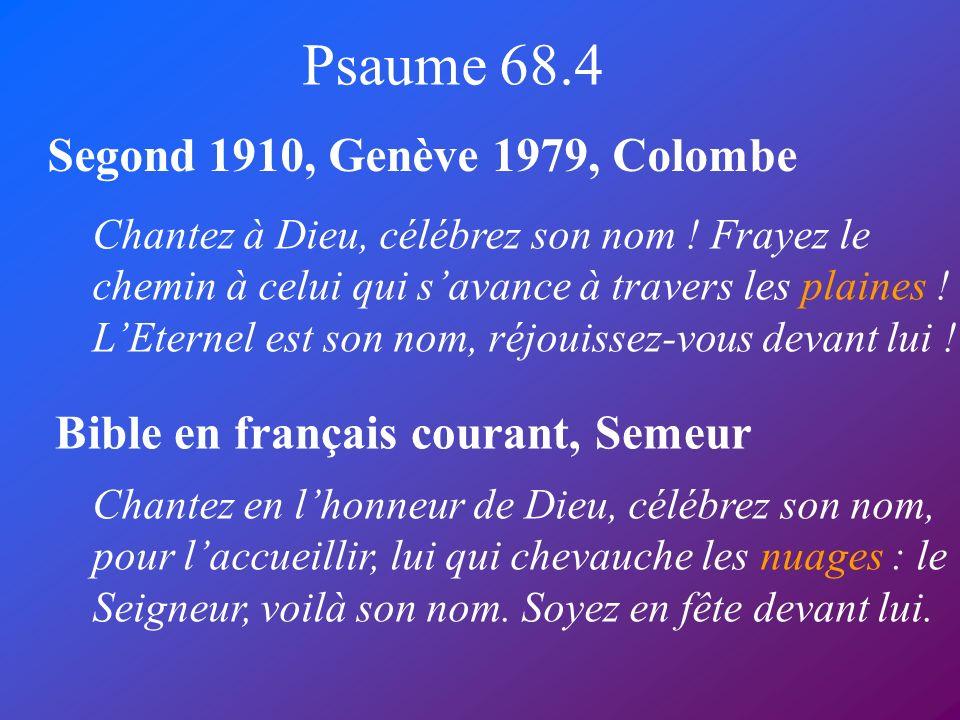 Psaume 68.4 Segond 1910, Genève 1979, Colombe Bible en français courant, Semeur Chantez à Dieu, célébrez son nom ! Frayez le chemin à celui qui savanc