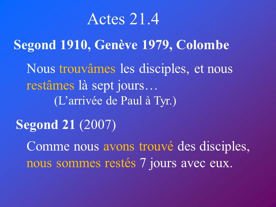 Actes 21.4 Segond 1910, Genève 1979, Colombe Segond 21 (2007) Nous trouvâmes les disciples, et nous restâmes là sept jours… (Larrivée de Paul à Tyr.)