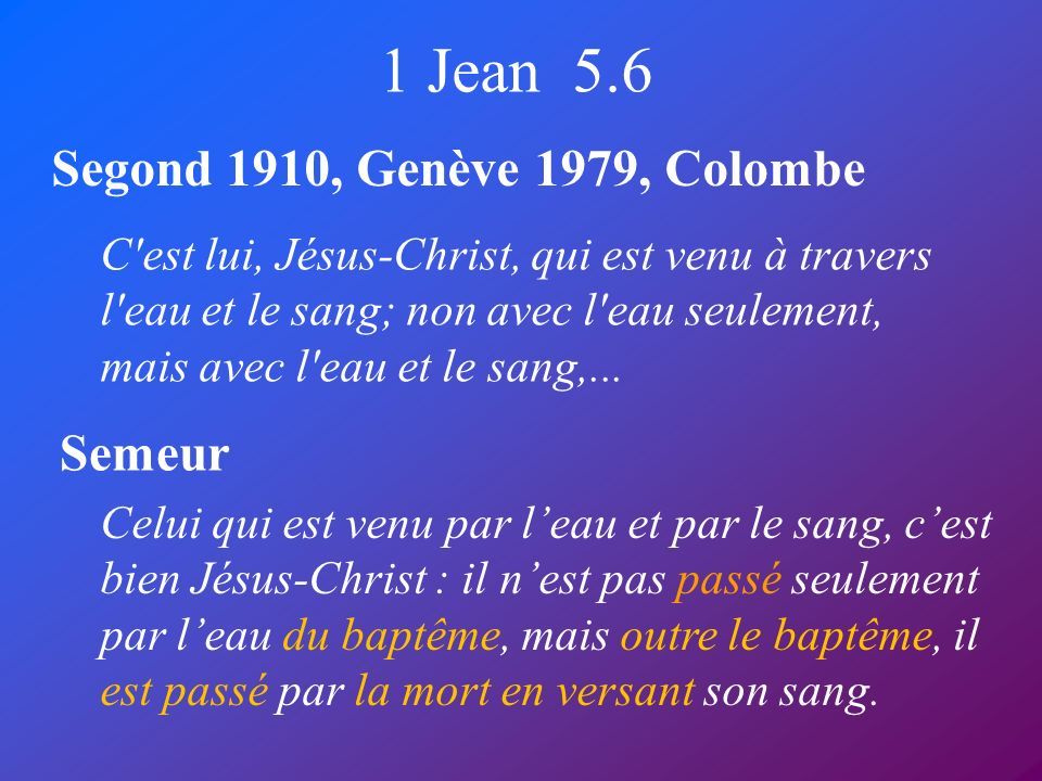 1 Jean 5.6 Segond 1910, Genève 1979, Colombe Semeur C'est lui, Jésus-Christ, qui est venu à travers l'eau et le sang; non avec l'eau seulement, mais a