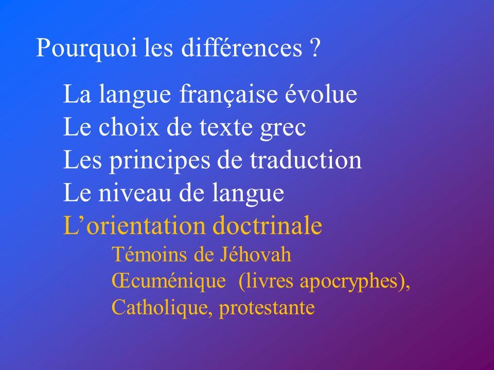 Pourquoi les différences ? La langue française évolue Le choix de texte grec Les principes de traduction Le niveau de langue Lorientation doctrinale T