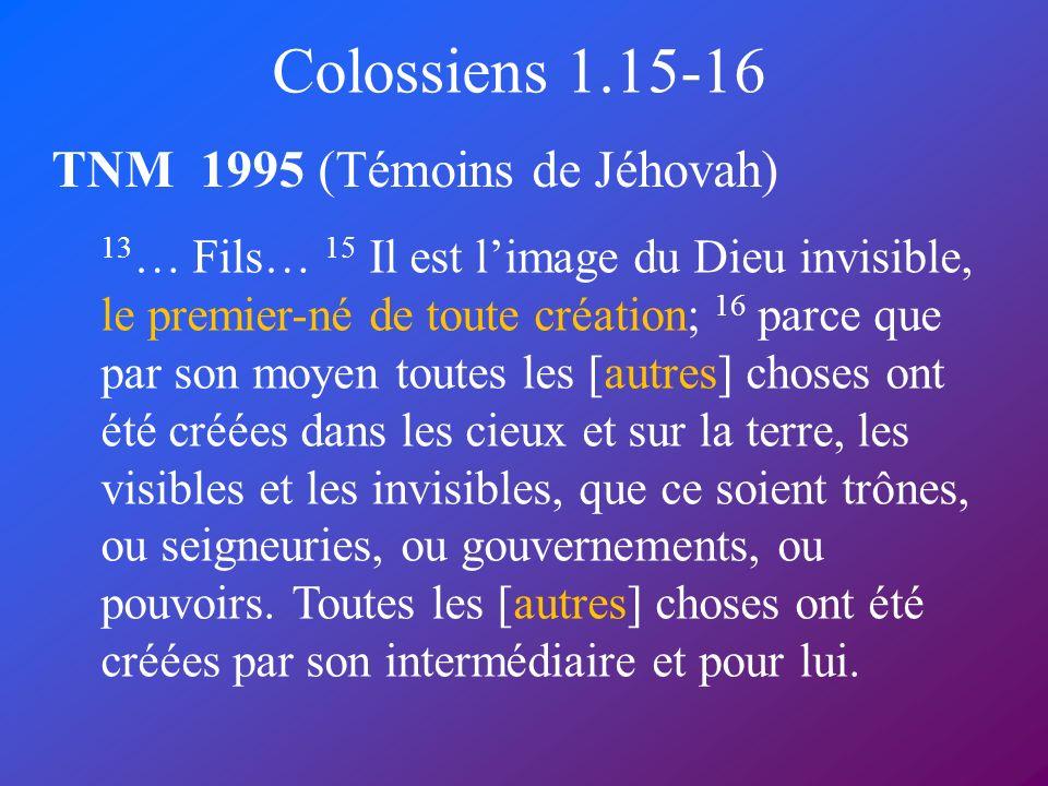 Colossiens 1.15-16 TNM 1995 (Témoins de Jéhovah) 13 … Fils… 15 Il est limage du Dieu invisible, le premier-né de toute création; 16 parce que par son