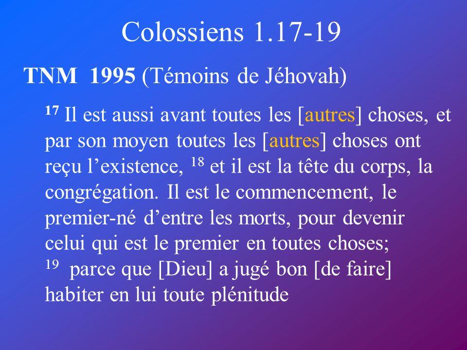 Colossiens 1.17-19 TNM 1995 (Témoins de Jéhovah) 17 Il est aussi avant toutes les [autres] choses, et par son moyen toutes les [autres] choses ont reç