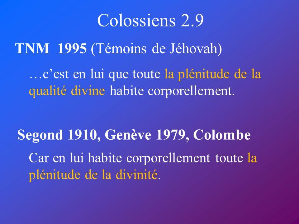 Colossiens 2.9 TNM 1995 (Témoins de Jéhovah) Segond 1910, Genève 1979, Colombe …cest en lui que toute la plénitude de la qualité divine habite corpore