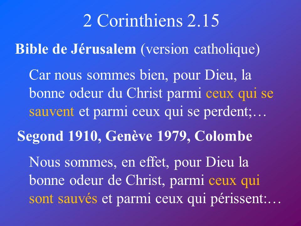 2 Corinthiens 2.15 Bible de Jérusalem (version catholique) Segond 1910, Genève 1979, Colombe Car nous sommes bien, pour Dieu, la bonne odeur du Christ