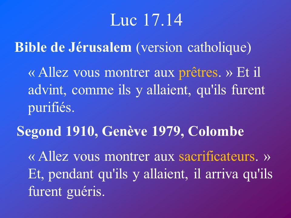 Luc 17.14 Bible de Jérusalem (version catholique) Segond 1910, Genève 1979, Colombe « Allez vous montrer aux prêtres. » Et il advint, comme ils y alla