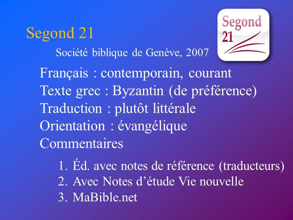 Français : contemporain, courant Texte grec : Byzantin (de préférence) Traduction : plutôt littérale Orientation : évangélique Commentaires Segond 21