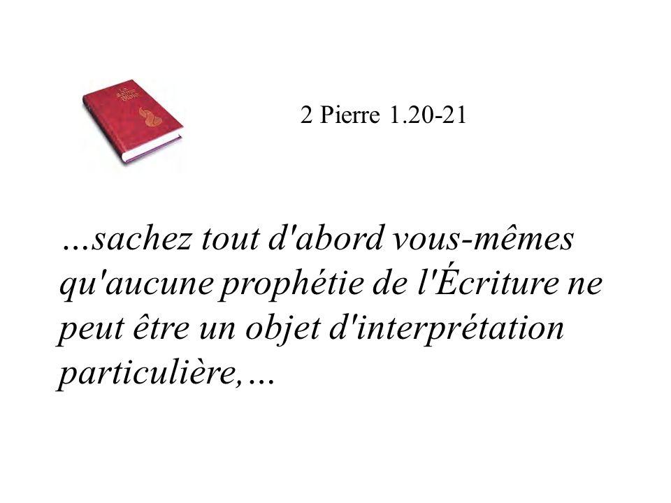 …sachez tout d'abord vous-mêmes qu'aucune prophétie de l'Écriture ne peut être un objet d'interprétation particulière,… 2 Pierre 1.20-21