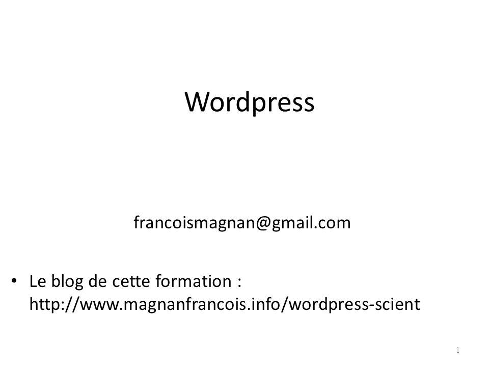 Wordpress francoismagnan@gmail.com Le blog de cette formation : http://www.magnanfrancois.info/wordpress-scient 1