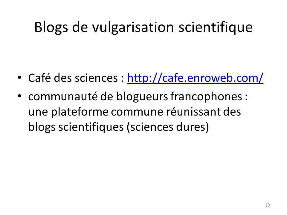 Blogs de vulgarisation scientifique Café des sciences : http://cafe.enroweb.com/http://cafe.enroweb.com/ communauté de blogueurs francophones : une plateforme commune réunissant des blogs scientifiques (sciences dures) 10