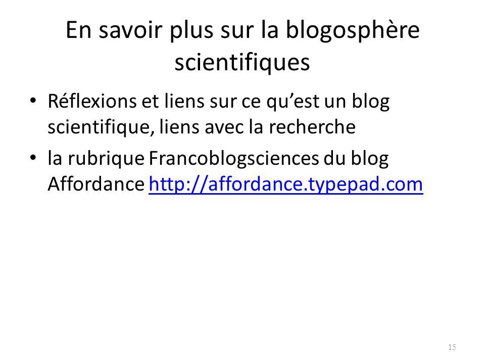 En savoir plus sur la blogosphère scientifiques Réflexions et liens sur ce quest un blog scientifique, liens avec la recherche la rubrique Francoblogsciences du blog Affordance http://affordance.typepad.comhttp://affordance.typepad.com 15