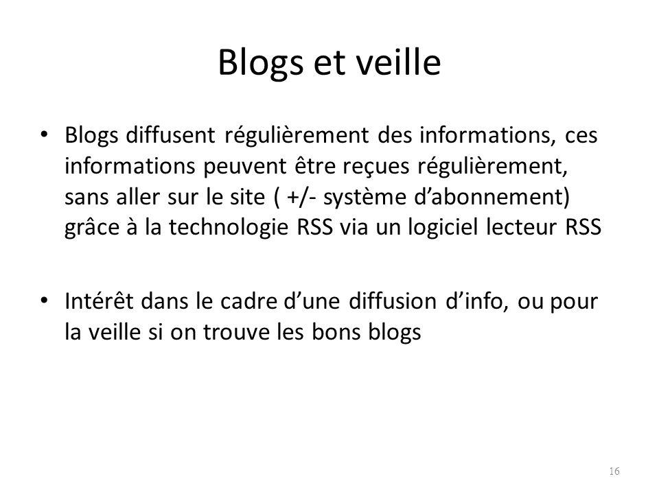 Blogs et veille Blogs diffusent régulièrement des informations, ces informations peuvent être reçues régulièrement, sans aller sur le site ( +/- système dabonnement) grâce à la technologie RSS via un logiciel lecteur RSS Intérêt dans le cadre dune diffusion dinfo, ou pour la veille si on trouve les bons blogs 16