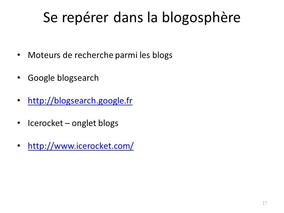 Se repérer dans la blogosphère Moteurs de recherche parmi les blogs Google blogsearch http://blogsearch.google.fr Icerocket – onglet blogs http://www.icerocket.com/ 17