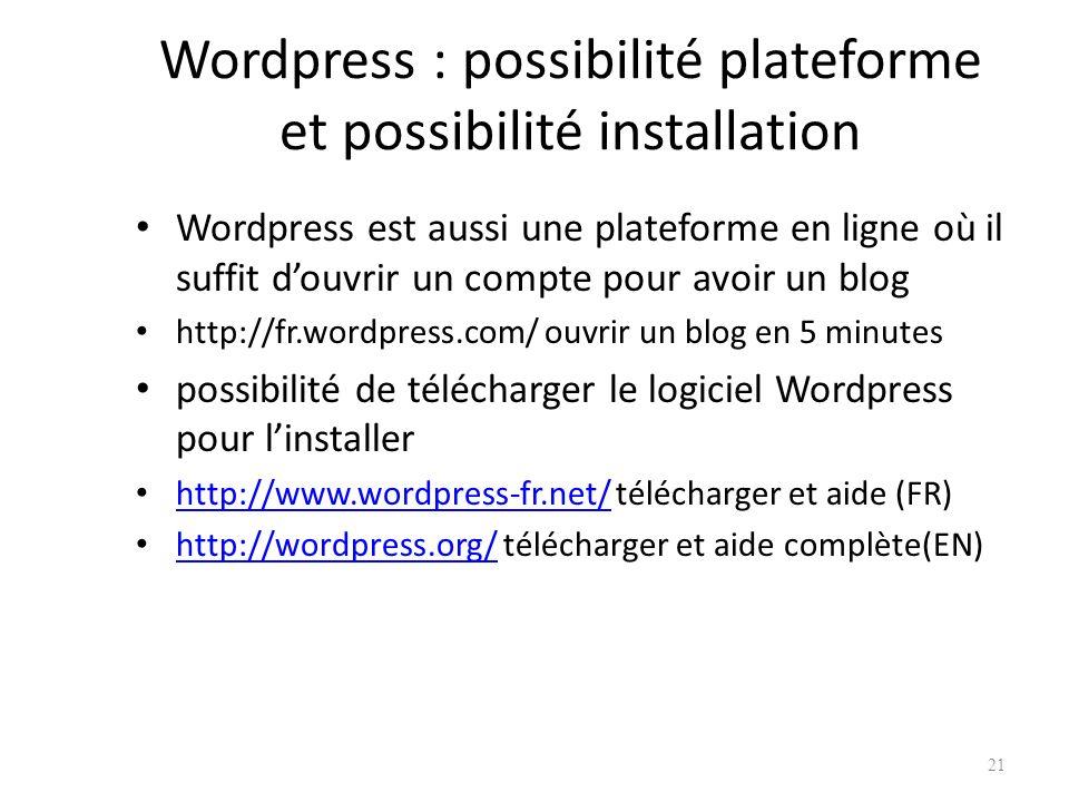 Wordpress : possibilité plateforme et possibilité installation Wordpress est aussi une plateforme en ligne où il suffit douvrir un compte pour avoir un blog http://fr.wordpress.com/ ouvrir un blog en 5 minutes possibilité de télécharger le logiciel Wordpress pour linstaller http://www.wordpress-fr.net/ télécharger et aide (FR) http://www.wordpress-fr.net/ http://wordpress.org/ télécharger et aide complète(EN) http://wordpress.org/ 21