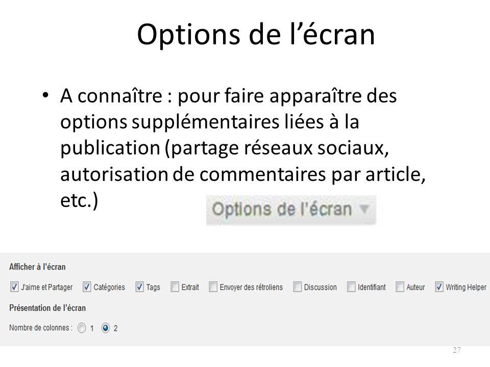 Options de lécran A connaître : pour faire apparaître des options supplémentaires liées à la publication (partage réseaux sociaux, autorisation de commentaires par article, etc.) 27