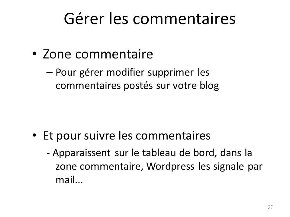 Gérer les commentaires Zone commentaire – Pour gérer modifier supprimer les commentaires postés sur votre blog Et pour suivre les commentaires - Apparaissent sur le tableau de bord, dans la zone commentaire, Wordpress les signale par mail...
