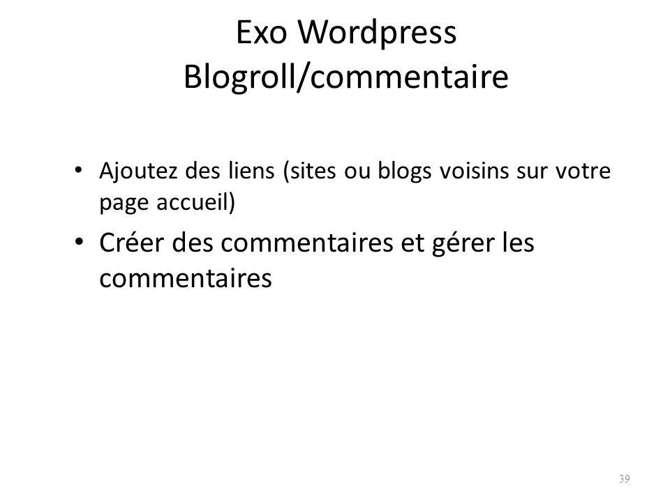 Exo Wordpress Blogroll/commentaire Ajoutez des liens (sites ou blogs voisins sur votre page accueil) Créer des commentaires et gérer les commentaires 39