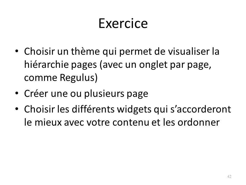 Exercice Choisir un thème qui permet de visualiser la hiérarchie pages (avec un onglet par page, comme Regulus) Créer une ou plusieurs page Choisir les différents widgets qui saccorderont le mieux avec votre contenu et les ordonner 42