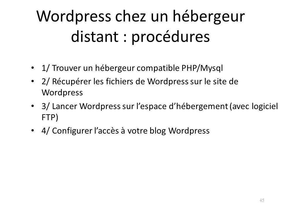 Wordpress chez un hébergeur distant : procédures 1/ Trouver un hébergeur compatible PHP/Mysql 2/ Récupérer les fichiers de Wordpress sur le site de Wordpress 3/ Lancer Wordpress sur lespace dhébergement (avec logiciel FTP) 4/ Configurer laccès à votre blog Wordpress 45