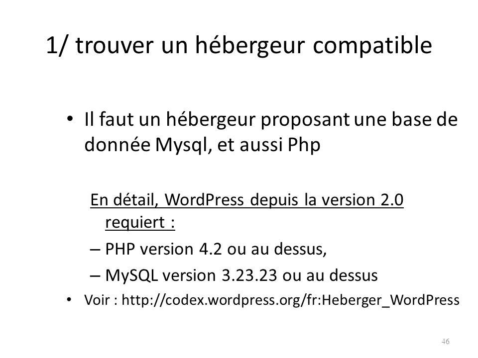 1/ trouver un hébergeur compatible Il faut un hébergeur proposant une base de donnée Mysql, et aussi Php En détail, WordPress depuis la version 2.0 requiert : – PHP version 4.2 ou au dessus, – MySQL version 3.23.23 ou au dessus Voir : http://codex.wordpress.org/fr:Heberger_WordPress 46