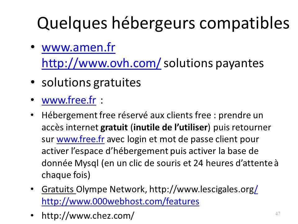 Quelques hébergeurs compatibles www.amen.fr http://www.ovh.com/ solutions payantes www.amen.fr http://www.ovh.com/ solutions gratuites www.free.fr : www.free.fr Hébergement free réservé aux clients free : prendre un accès internet gratuit (inutile de lutiliser) puis retourner sur www.free.fr avec login et mot de passe client pour activer lespace dhébergement puis activer la base de donnée Mysql (en un clic de souris et 24 heures dattente à chaque fois)www.free.fr Gratuits Olympe Network, http://www.lescigales.org/ http://www.000webhost.com/features/ http://www.000webhost.com/features http://www.chez.com/ 47