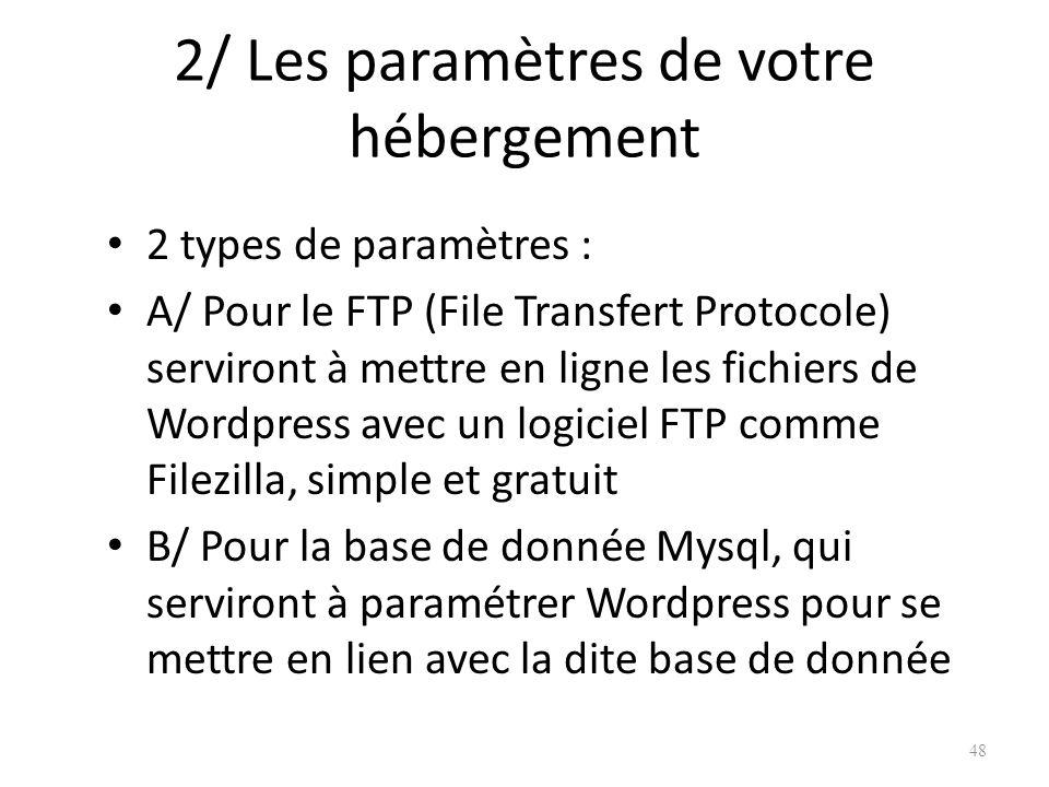 2/ Les paramètres de votre hébergement 2 types de paramètres : A/ Pour le FTP (File Transfert Protocole) serviront à mettre en ligne les fichiers de Wordpress avec un logiciel FTP comme Filezilla, simple et gratuit B/ Pour la base de donnée Mysql, qui serviront à paramétrer Wordpress pour se mettre en lien avec la dite base de donnée 48