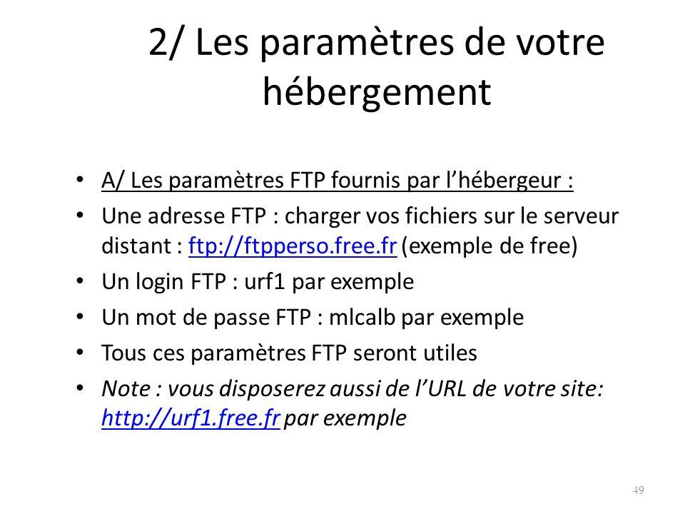 2/ Les paramètres de votre hébergement A/ Les paramètres FTP fournis par lhébergeur : Une adresse FTP : charger vos fichiers sur le serveur distant : ftp://ftpperso.free.fr (exemple de free)ftp://ftpperso.free.fr Un login FTP : urf1 par exemple Un mot de passe FTP : mlcalb par exemple Tous ces paramètres FTP seront utiles Note : vous disposerez aussi de lURL de votre site: http://urf1.free.fr par exemple http://urf1.free.fr 49