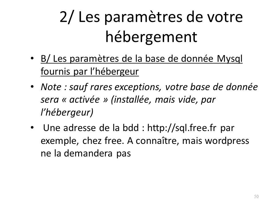 2/ Les paramètres de votre hébergement B/ Les paramètres de la base de donnée Mysql fournis par lhébergeur Note : sauf rares exceptions, votre base de donnée sera « activée » (installée, mais vide, par lhébergeur) Une adresse de la bdd : http://sql.free.fr par exemple, chez free.