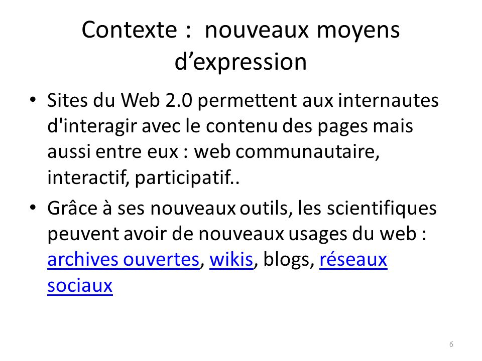 Contexte : nouveaux moyens dexpression Sites du Web 2.0 permettent aux internautes d interagir avec le contenu des pages mais aussi entre eux : web communautaire, interactif, participatif..