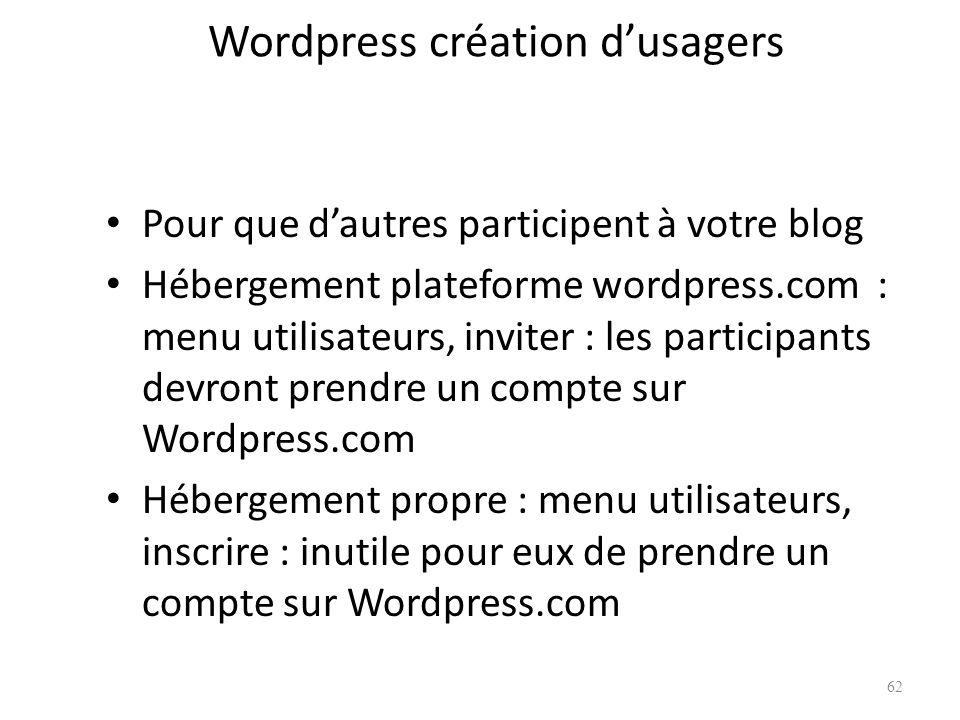 Wordpress création dusagers Pour que dautres participent à votre blog Hébergement plateforme wordpress.com : menu utilisateurs, inviter : les participants devront prendre un compte sur Wordpress.com Hébergement propre : menu utilisateurs, inscrire : inutile pour eux de prendre un compte sur Wordpress.com 62