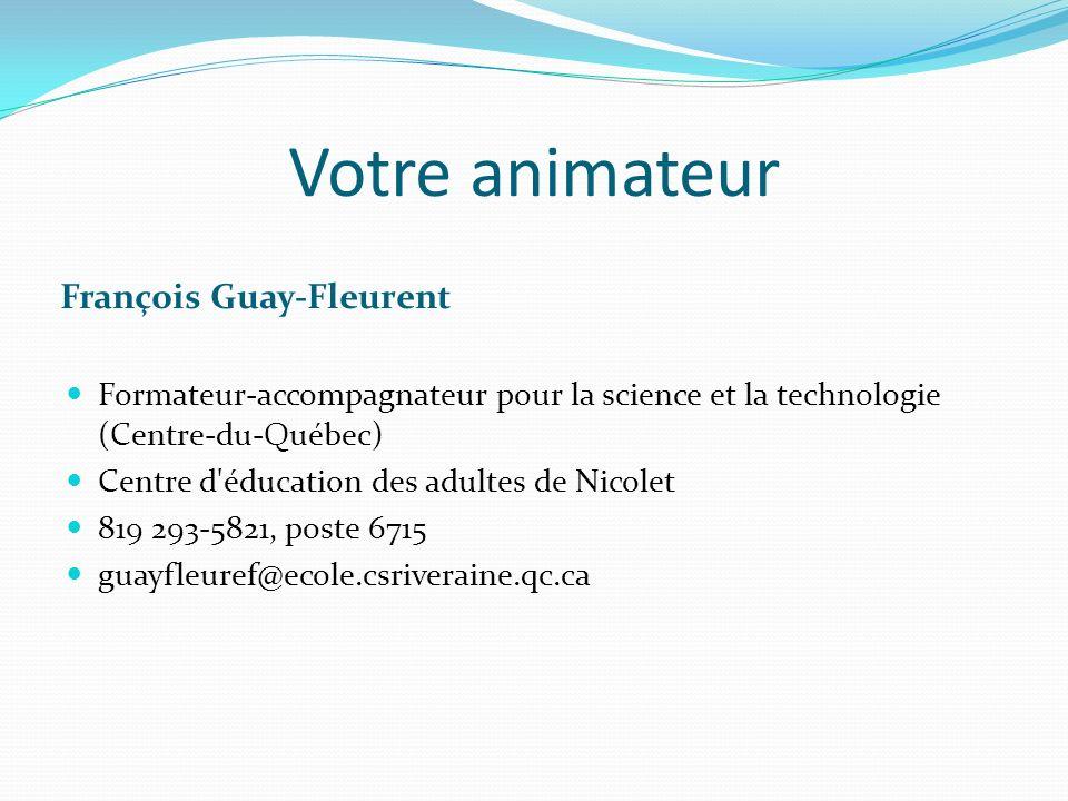 Votre animateur François Guay-Fleurent Formateur-accompagnateur pour la science et la technologie (Centre-du-Québec) Centre d'éducation des adultes de