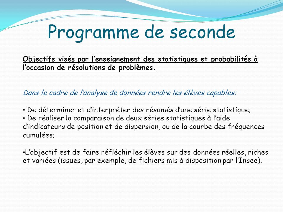 Programme de seconde Objectifs visés par lenseignement des statistiques et probabilités à loccasion de résolutions de problèmes. Dans le cadre de lana
