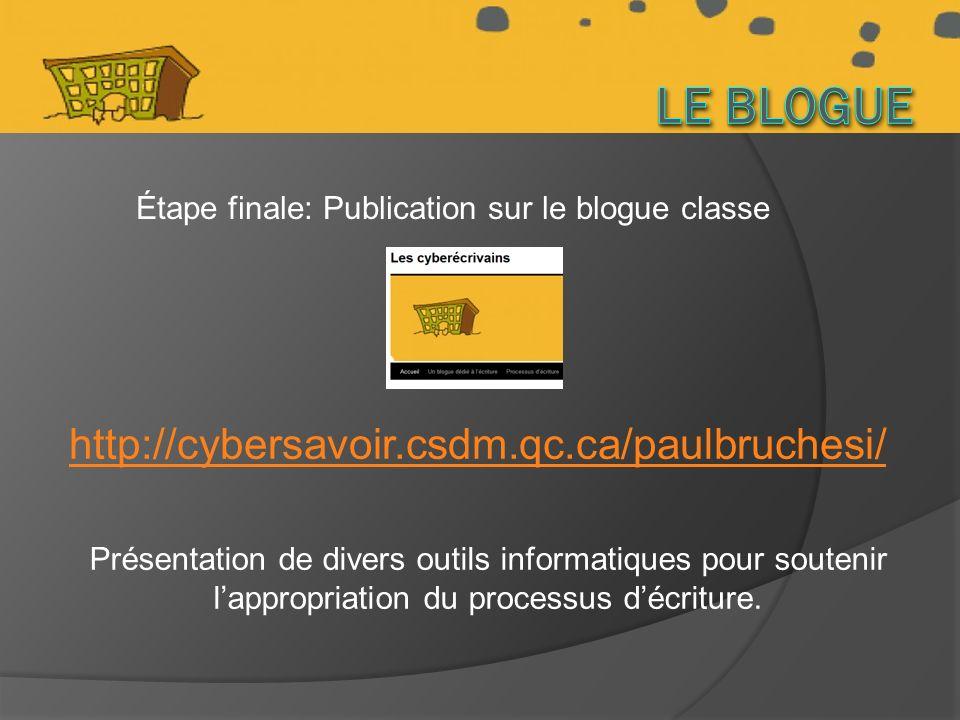 http://cybersavoir.csdm.qc.ca/paulbruchesi/ Étape finale: Publication sur le blogue classe Présentation de divers outils informatiques pour soutenir lappropriation du processus décriture.