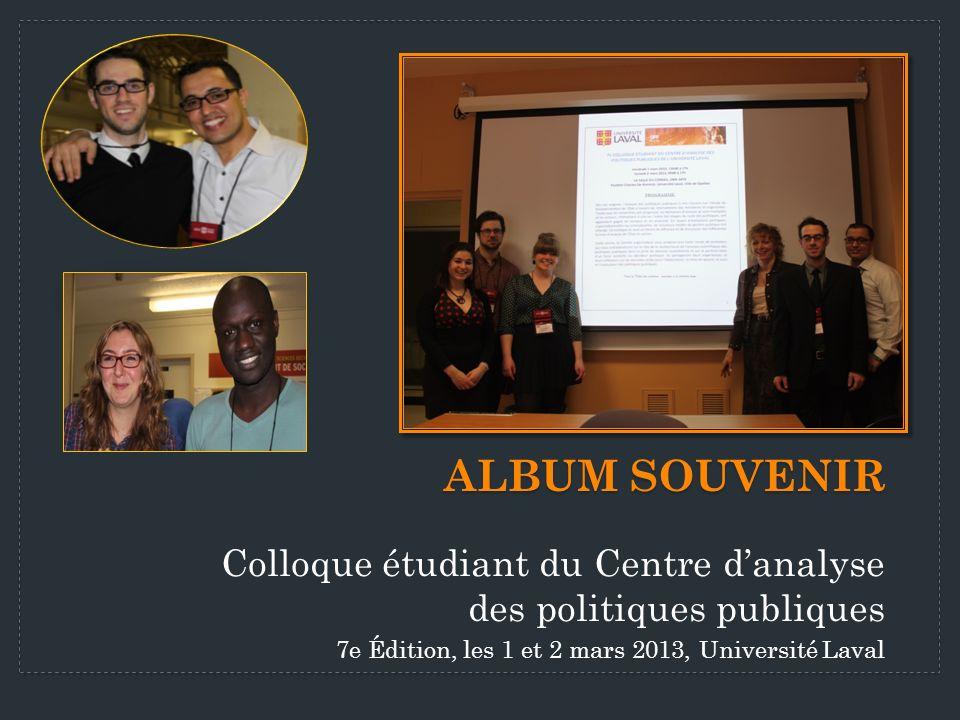 Colloque étudiant du Centre danalyse des politiques publiques 7e Édition, les 1 et 2 mars 2013, Université Laval ALBUM SOUVENIR