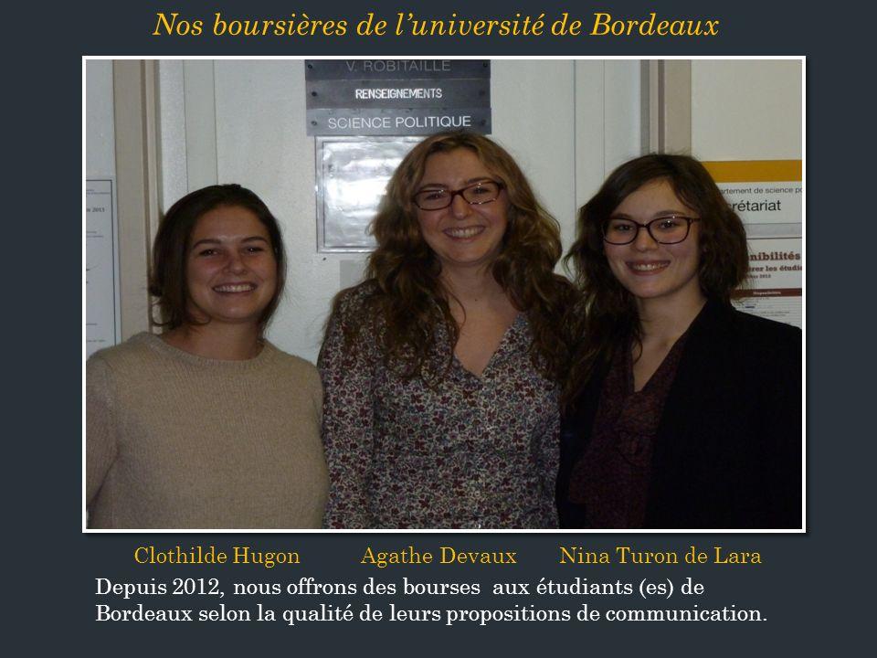 Clothilde Hugon Agathe Devaux Nina Turon de Lara Depuis 2012, nous offrons des bourses aux étudiants (es) de Bordeaux selon la qualité de leurs propositions de communication.