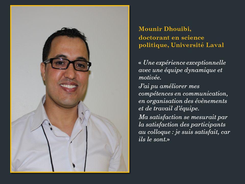 Mounir Dhouibi, doctorant en science politique, Université Laval « Une expérience exceptionnelle avec une équipe dynamique et motivée.