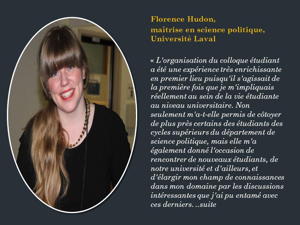Florence Hudon, maîtrise en science politique, Université Laval « L organisation du colloque étudiant a été une expérience très enrichissante en premier lieu puisqu il s agissait de la première fois que je m impliquais réellement au sein de la vie étudiante au niveau universitaire.