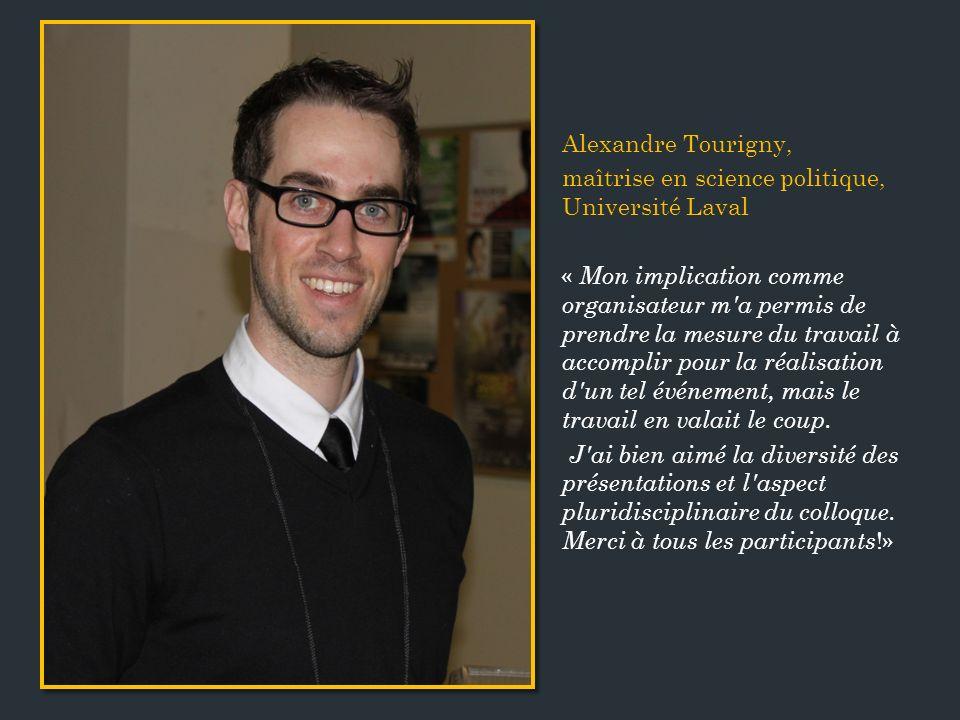 Alexandre Tourigny, maîtrise en science politique, Université Laval « Mon implication comme organisateur m a permis de prendre la mesure du travail à accomplir pour la réalisation d un tel événement, mais le travail en valait le coup.