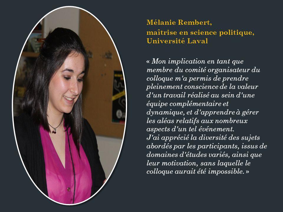 Mélanie Rembert, maîtrise en science politique, Université Laval « Mon implication en tant que membre du comité organisateur du colloque m a permis de prendre pleinement conscience de la valeur d un travail réalisé au sein d une équipe complémentaire et dynamique, et d apprendre à gérer les aléas relatifs aux nombreux aspects d un tel événement.