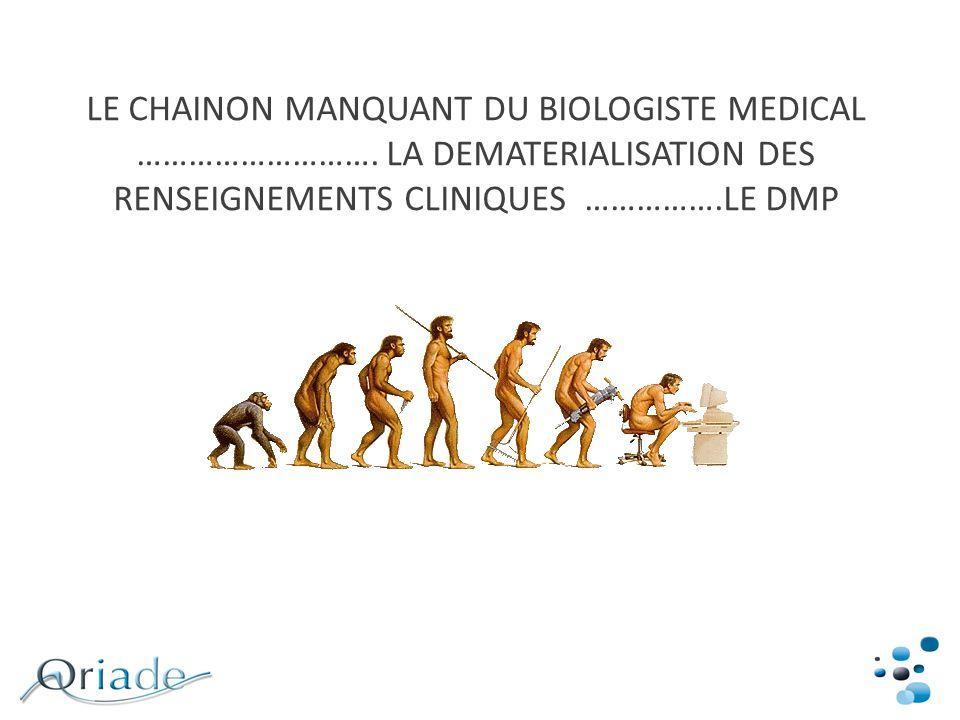 LE CHAINON MANQUANT DU BIOLOGISTE MEDICAL ………………………. LA DEMATERIALISATION DES RENSEIGNEMENTS CLINIQUES …………….LE DMP