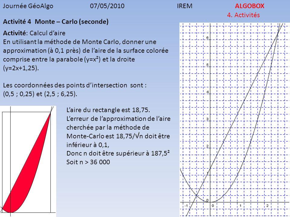 Journée GéoAlgo07/05/2010IREMALGOBOX 4. Activités Activité 4 Monte – Carlo (seconde) Activité: Calcul daire En utilisant la méthode de Monte Carlo, do