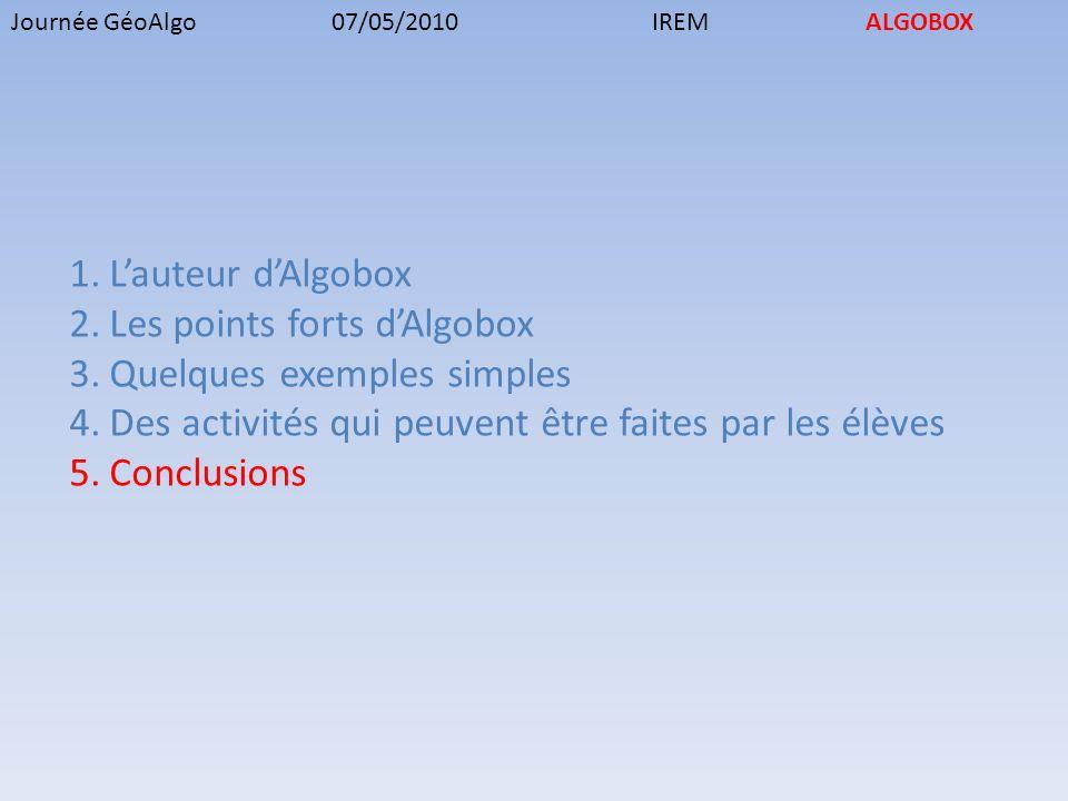 Journée GéoAlgo07/05/2010IREMALGOBOX 1.Lauteur dAlgobox 2.Les points forts dAlgobox 3.Quelques exemples simples 4.Des activités qui peuvent être faites par les élèves 5.Conclusions