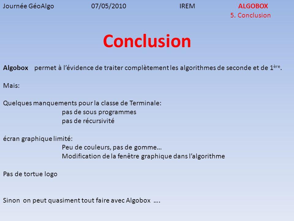 Journée GéoAlgo07/05/2010IREMALGOBOX 5. Conclusion Conclusion Algobox permet à lévidence de traiter complètement les algorithmes de seconde et de 1 èr